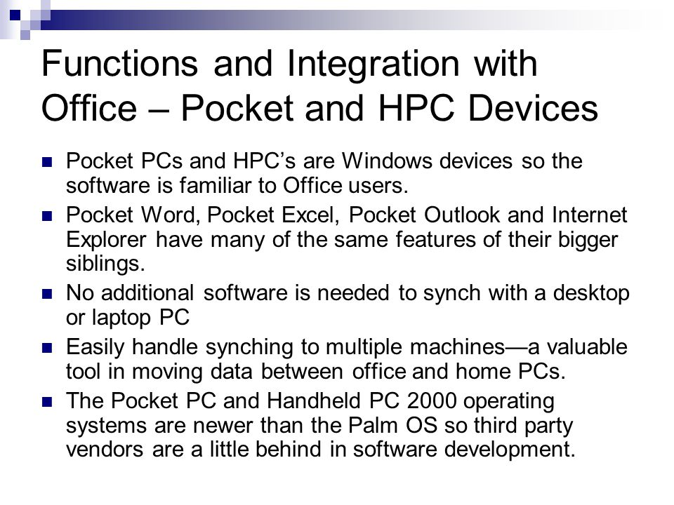 Functions and Integration with Office – Pocket and HPC Devices Pocket PCs and HPCs are Windows devices so the software is familiar to Office users. Po