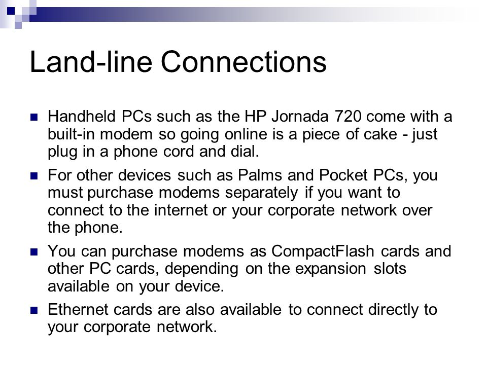 Land-line Connections Handheld PCs such as the HP Jornada 720 come with a built-in modem so going online is a piece of cake - just plug in a phone cor