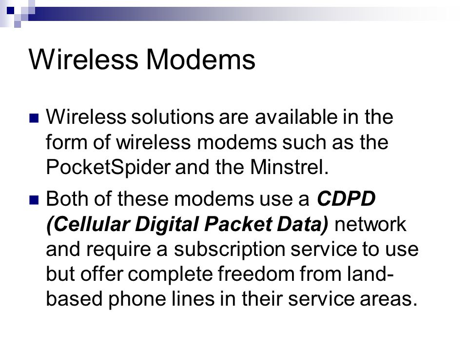 Wireless Modems Wireless solutions are available in the form of wireless modems such as the PocketSpider and the Minstrel.