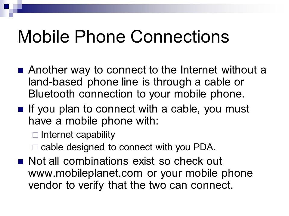 Mobile Phone Connections Another way to connect to the Internet without a land-based phone line is through a cable or Bluetooth connection to your mob