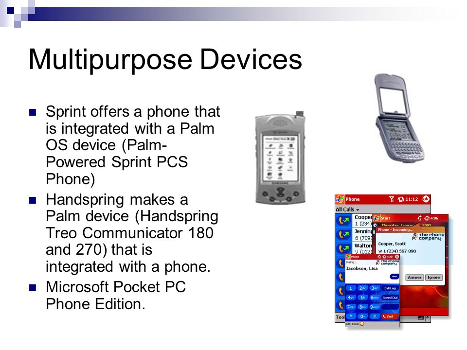 Multipurpose Devices Sprint offers a phone that is integrated with a Palm OS device (Palm- Powered Sprint PCS Phone) Handspring makes a Palm device (Handspring Treo Communicator 180 and 270) that is integrated with a phone.