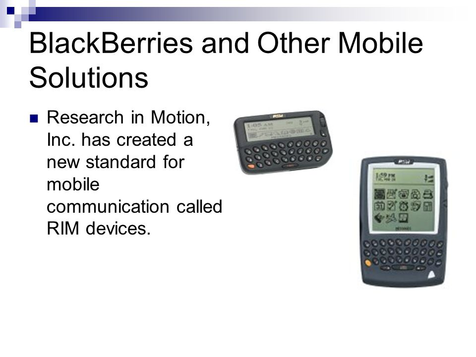 BlackBerries and Other Mobile Solutions Research in Motion, Inc. has created a new standard for mobile communication called RIM devices.