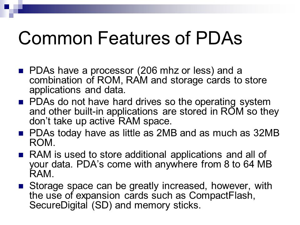 Common Features of PDAs PDAs have a processor (206 mhz or less) and a combination of ROM, RAM and storage cards to store applications and data. PDAs d