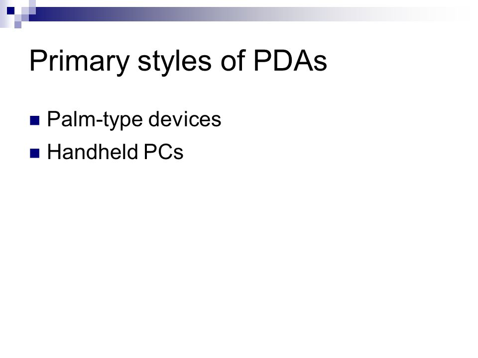 Primary styles of PDAs Palm-type devices Handheld PCs
