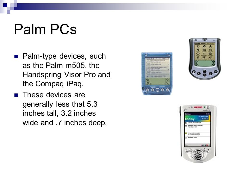 Palm PCs Palm-type devices, such as the Palm m505, the Handspring Visor Pro and the Compaq iPaq. These devices are generally less that 5.3 inches tall