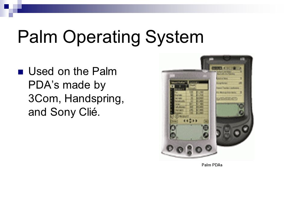 Palm Operating System Used on the Palm PDAs made by 3Com, Handspring, and Sony Clié. Palm PDAs