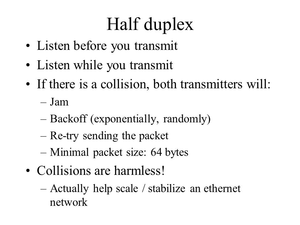 Half duplex Listen before you transmit Listen while you transmit If there is a collision, both transmitters will: –Jam –Backoff (exponentially, randomly) –Re-try sending the packet –Minimal packet size: 64 bytes Collisions are harmless.