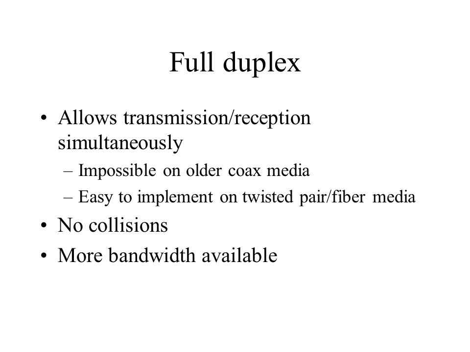 Full duplex Allows transmission/reception simultaneously –Impossible on older coax media –Easy to implement on twisted pair/fiber media No collisions More bandwidth available