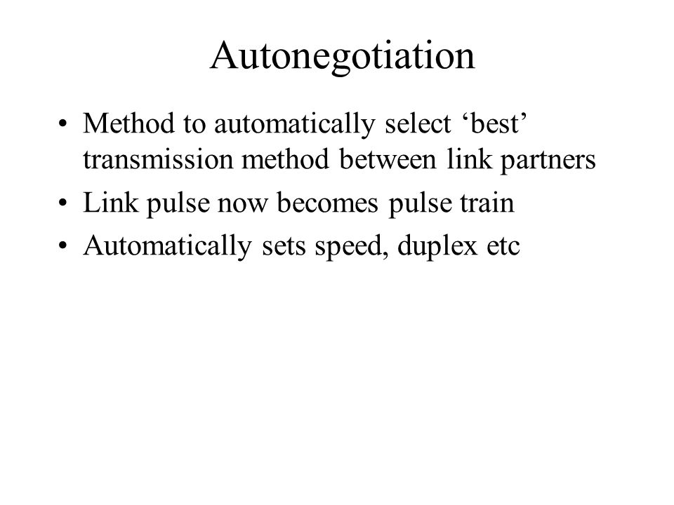 Autonegotiation Method to automatically select best transmission method between link partners Link pulse now becomes pulse train Automatically sets speed, duplex etc