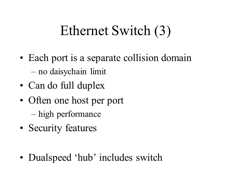 Ethernet Switch (3) Each port is a separate collision domain –no daisychain limit Can do full duplex Often one host per port –high performance Security features Dualspeed hub includes switch