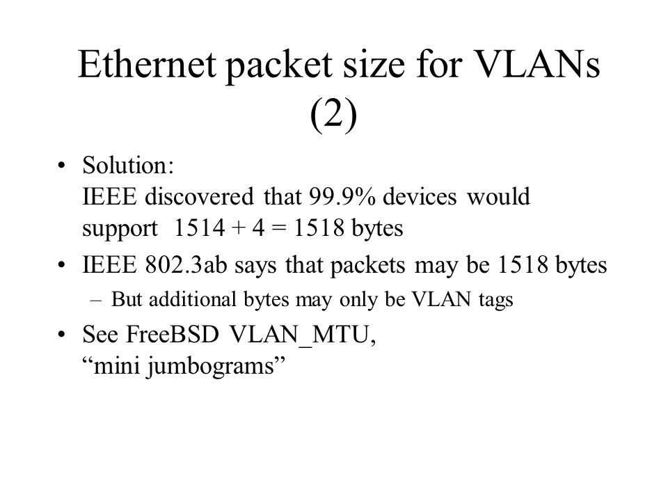 Ethernet packet size for VLANs (2) Solution: IEEE discovered that 99.9% devices would support 1514 + 4 = 1518 bytes IEEE 802.3ab says that packets may be 1518 bytes –But additional bytes may only be VLAN tags See FreeBSD VLAN_MTU, mini jumbograms