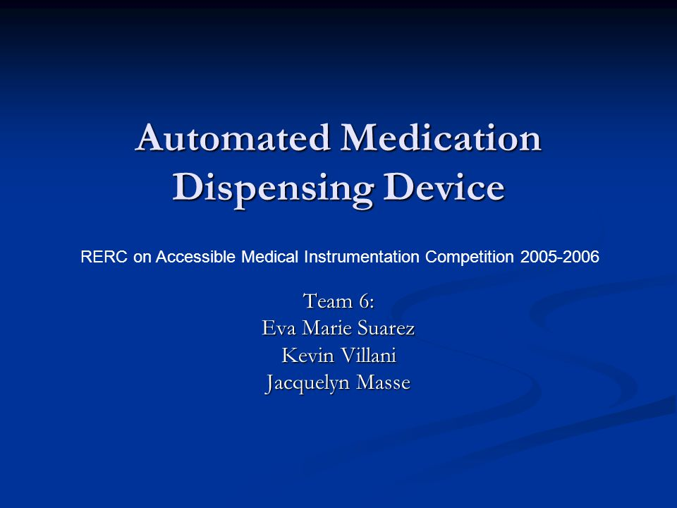 Automated Medication Dispensing Device Team 6: Eva Marie Suarez Kevin Villani Jacquelyn Masse RERC on Accessible Medical Instrumentation Competition 2005-2006