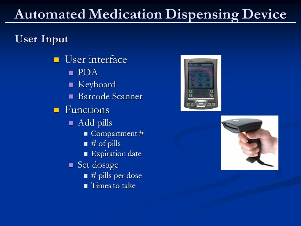 Automated Medication Dispensing Device User Input User Input User interface User interface PDA PDA Keyboard Keyboard Barcode Scanner Barcode Scanner Functions Functions Add pills Add pills Compartment # Compartment # # of pills # of pills Expiration date Expiration date Set dosage Set dosage # pills per dose # pills per dose Times to take Times to take