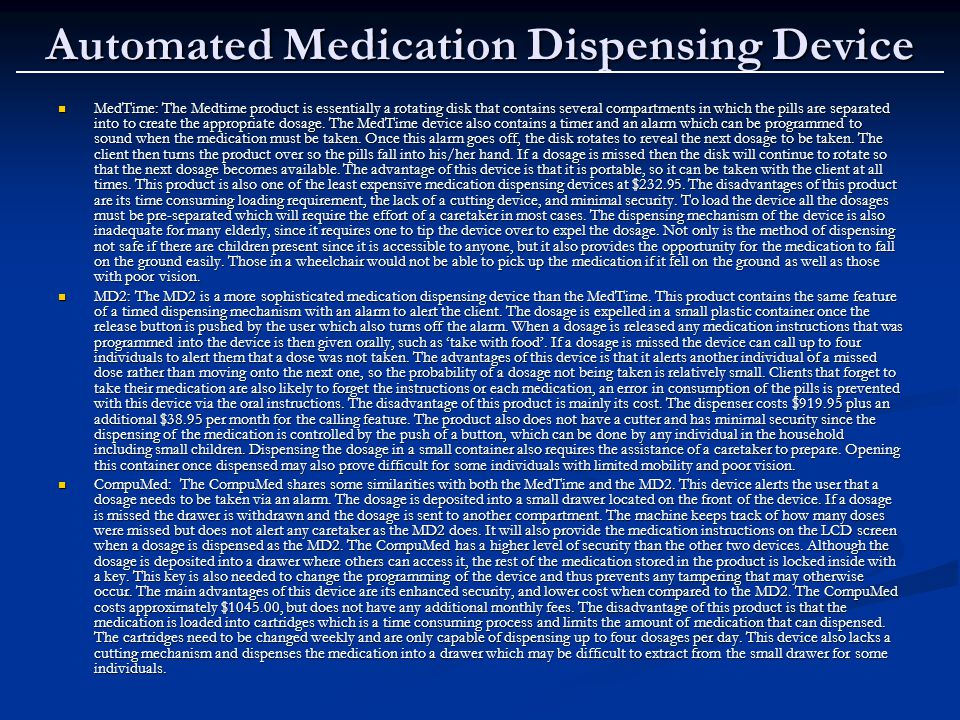 Automated Medication Dispensing Device MedTime: The Medtime product is essentially a rotating disk that contains several compartments in which the pills are separated into to create the appropriate dosage.