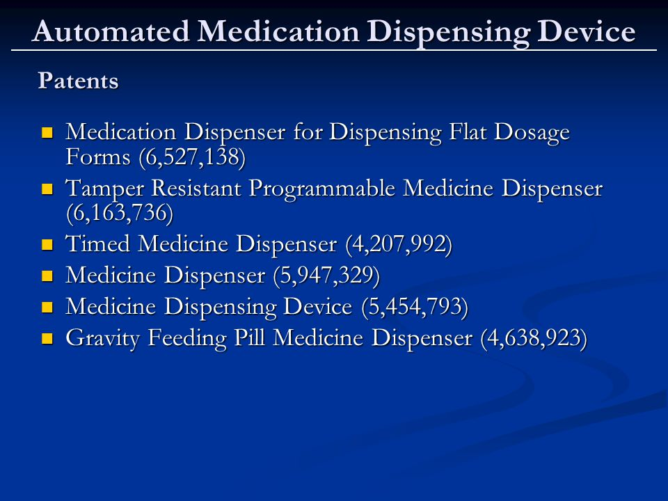 Automated Medication Dispensing Device Patents Medication Dispenser for Dispensing Flat Dosage Forms (6,527,138) Medication Dispenser for Dispensing Flat Dosage Forms (6,527,138) Tamper Resistant Programmable Medicine Dispenser (6,163,736) Tamper Resistant Programmable Medicine Dispenser (6,163,736) Timed Medicine Dispenser (4,207,992) Timed Medicine Dispenser (4,207,992) Medicine Dispenser (5,947,329) Medicine Dispenser (5,947,329) Medicine Dispensing Device (5,454,793) Medicine Dispensing Device (5,454,793) Gravity Feeding Pill Medicine Dispenser (4,638,923) Gravity Feeding Pill Medicine Dispenser (4,638,923)