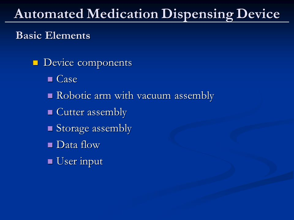 Automated Medication Dispensing Device Basic Elements Basic Elements Device components Device components Case Case Robotic arm with vacuum assembly Robotic arm with vacuum assembly Cutter assembly Cutter assembly Storage assembly Storage assembly Data flow Data flow User input User input