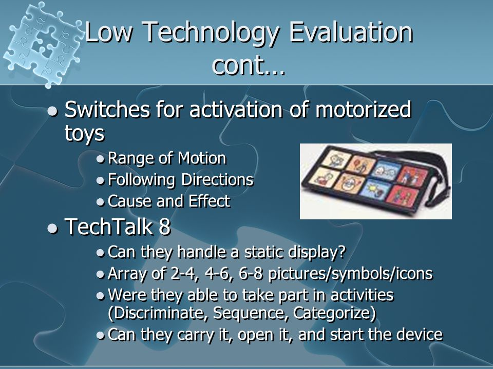 Low Technology Evaluation cont… Switches for activation of motorized toys Range of Motion Following Directions Cause and Effect TechTalk 8 Can they handle a static display.