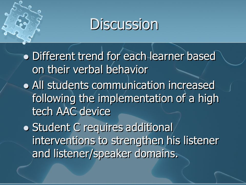 Discussion Different trend for each learner based on their verbal behavior All students communication increased following the implementation of a high tech AAC device Student C requires additional interventions to strengthen his listener and listener/speaker domains.
