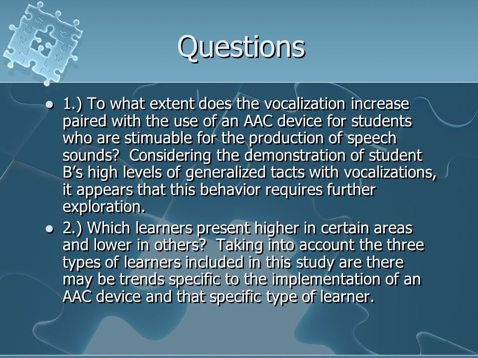 Questions 1.) To what extent does the vocalization increase paired with the use of an AAC device for students who are stimuable for the production of speech sounds.