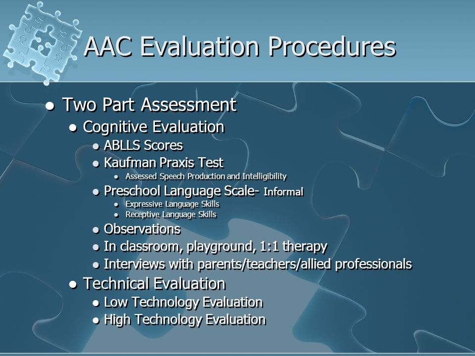 AAC Evaluation Procedures Two Part Assessment Cognitive Evaluation ABLLS Scores Kaufman Praxis Test Assessed Speech Production and Intelligibility Preschool Language Scale- Informal Expressive Language Skills Receptive Language Skills Observations In classroom, playground, 1:1 therapy Interviews with parents/teachers/allied professionals Technical Evaluation Low Technology Evaluation High Technology Evaluation Two Part Assessment Cognitive Evaluation ABLLS Scores Kaufman Praxis Test Assessed Speech Production and Intelligibility Preschool Language Scale- Informal Expressive Language Skills Receptive Language Skills Observations In classroom, playground, 1:1 therapy Interviews with parents/teachers/allied professionals Technical Evaluation Low Technology Evaluation High Technology Evaluation