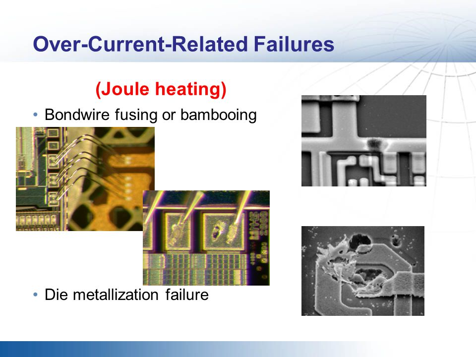 Over-Current-Related Failures Bondwire fusing or bambooing Die metallization failure (Joule heating)