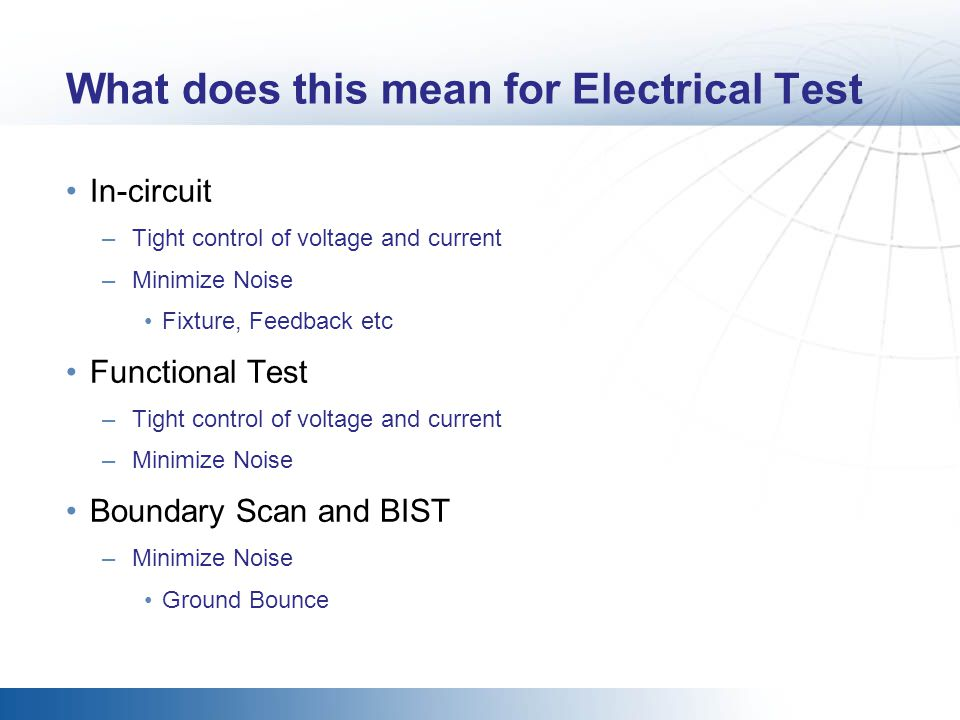 What does this mean for Electrical Test In-circuit –Tight control of voltage and current –Minimize Noise Fixture, Feedback etc Functional Test –Tight