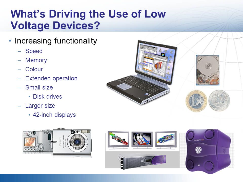 Whats Driving the Use of Low Voltage Devices? Increasing functionality –Speed –Memory –Colour –Extended operation –Small size Disk drives –Larger size
