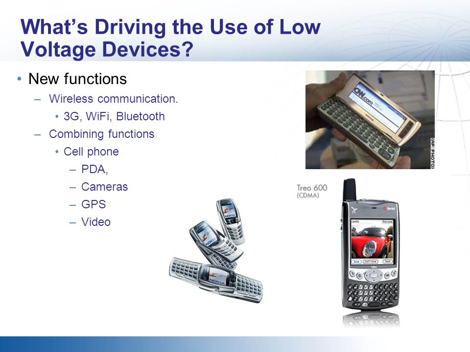 Whats Driving the Use of Low Voltage Devices? New functions –Wireless communication. 3G, WiFi, Bluetooth –Combining functions Cell phone –PDA, –Camera