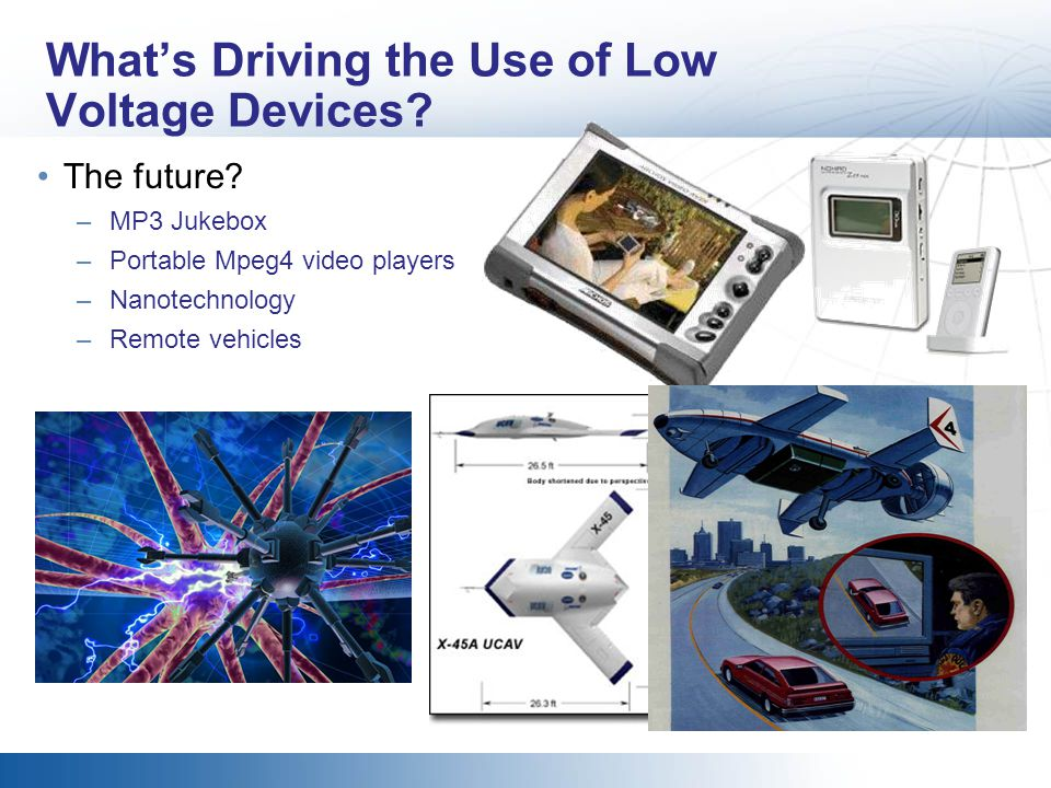 Whats Driving the Use of Low Voltage Devices? The future? –MP3 Jukebox –Portable Mpeg4 video players –Nanotechnology –Remote vehicles