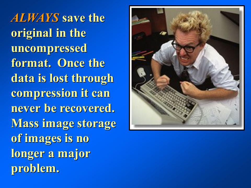 ALWAYS save the original in the uncompressed format. Once the data is lost through compression it can never be recovered. Mass image storage of images