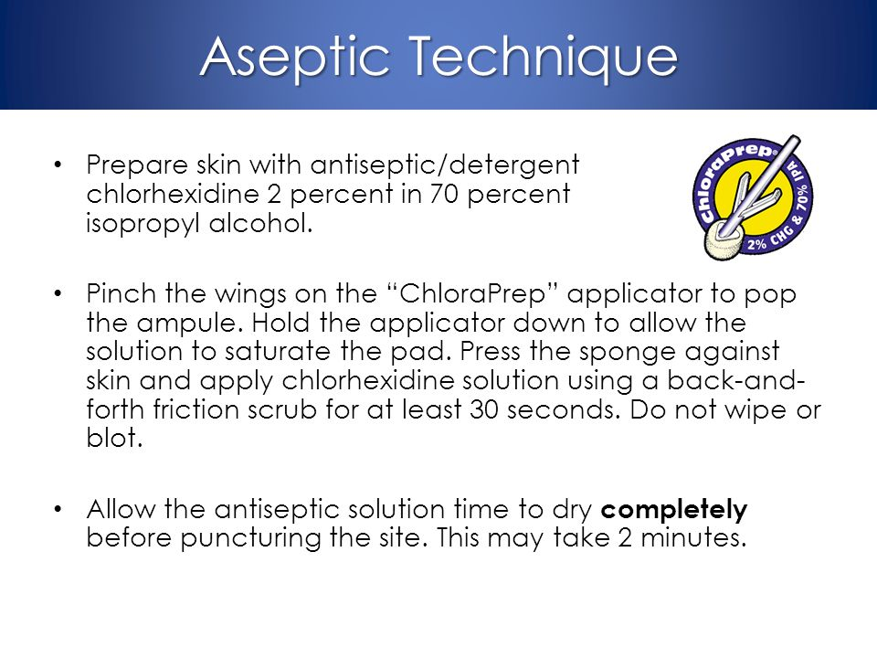 Aseptic Technique Prepare skin with antiseptic/detergent chlorhexidine 2 percent in 70 percent isopropyl alcohol. Pinch the wings on the ChloraPrep ap