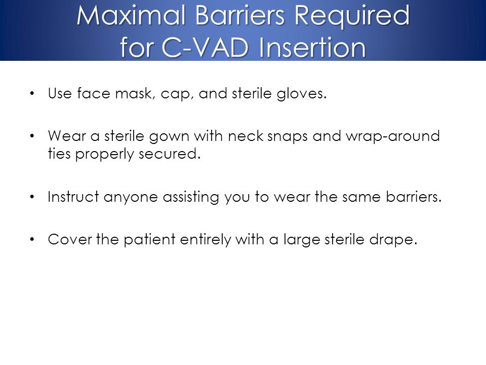 Maximal Barriers Required for C-VAD Insertion Use face mask, cap, and sterile gloves. Wear a sterile gown with neck snaps and wrap-around ties properl