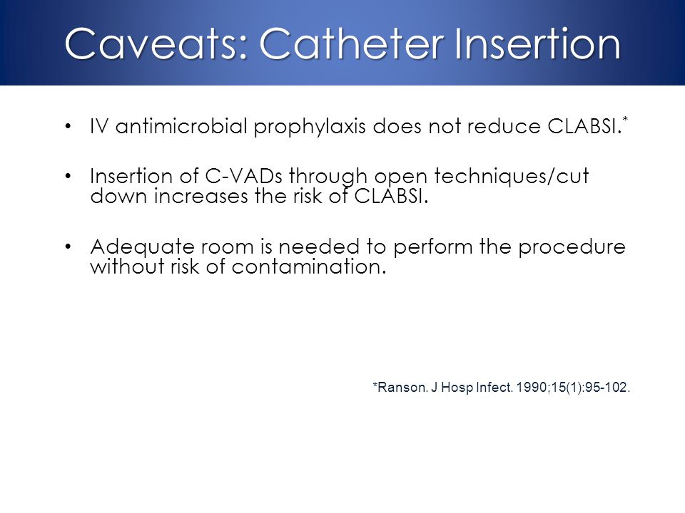 Caveats: Catheter Insertion IV antimicrobial prophylaxis does not reduce CLABSI. * Insertion of C-VADs through open techniques/cut down increases the