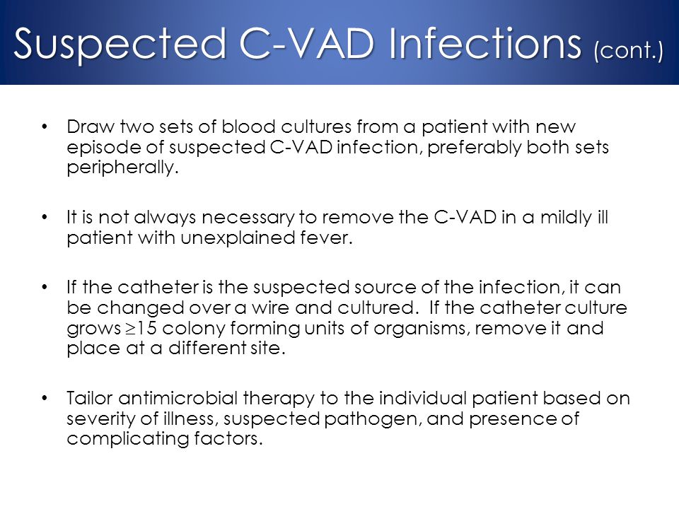 Draw two sets of blood cultures from a patient with new episode of suspected C-VAD infection, preferably both sets peripherally. It is not always nece