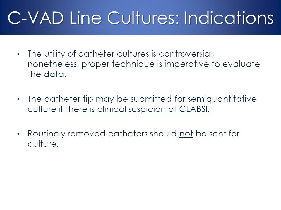 C-VAD Line Cultures: Indications The utility of catheter cultures is controversial; nonetheless, proper technique is imperative to evaluate the data.