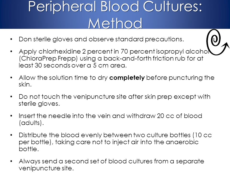 Peripheral Blood Cultures: Method Don sterile gloves and observe standard precautions. Apply chlorhexidine 2 percent in 70 percent isopropyl alcohol (