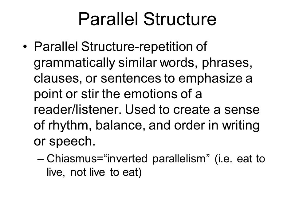 Parallel Structure Parallel Structure-repetition of grammatically similar words, phrases, clauses, or sentences to emphasize a point or stir the emoti