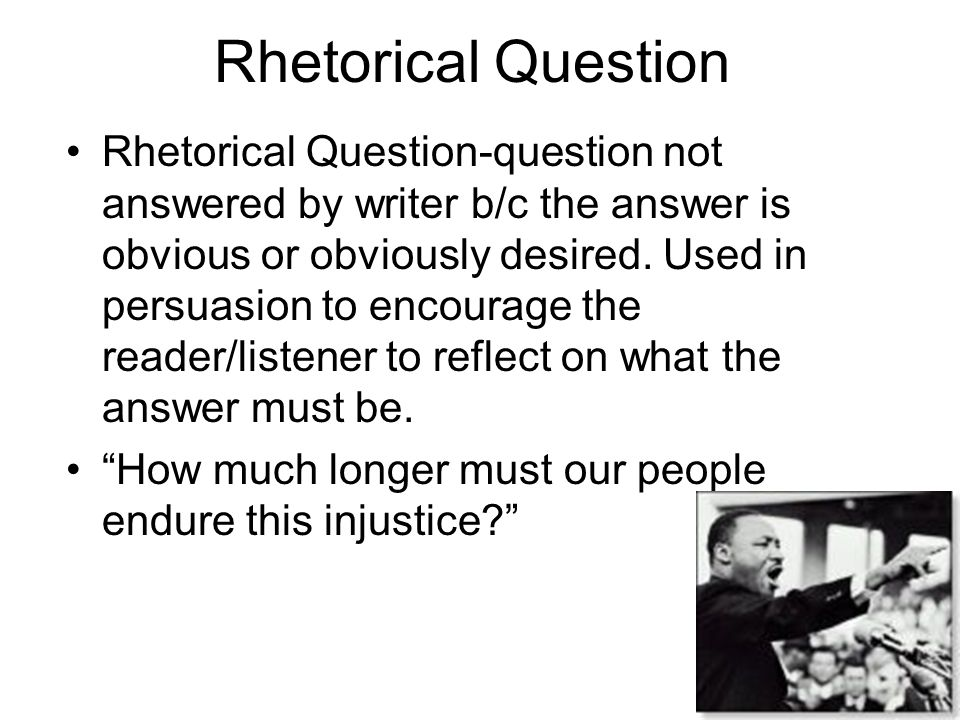 Rhetorical Question Rhetorical Question-question not answered by writer b/c the answer is obvious or obviously desired. Used in persuasion to encourag