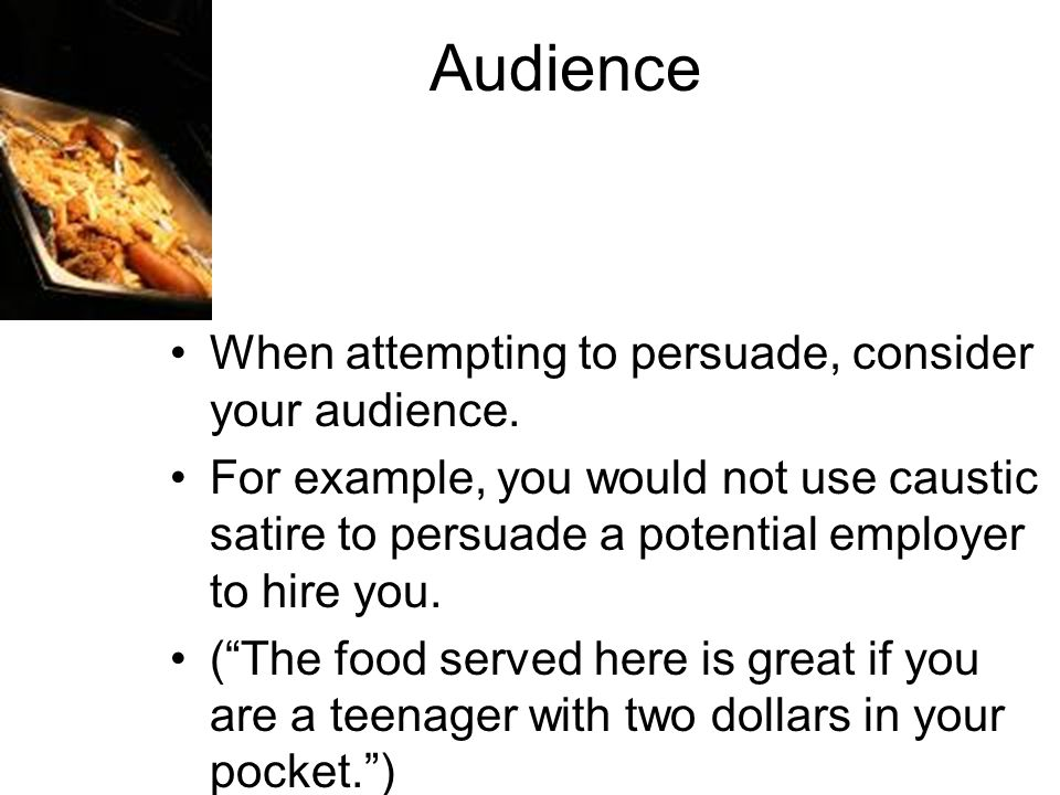 Audience When attempting to persuade, consider your audience. For example, you would not use caustic satire to persuade a potential employer to hire y