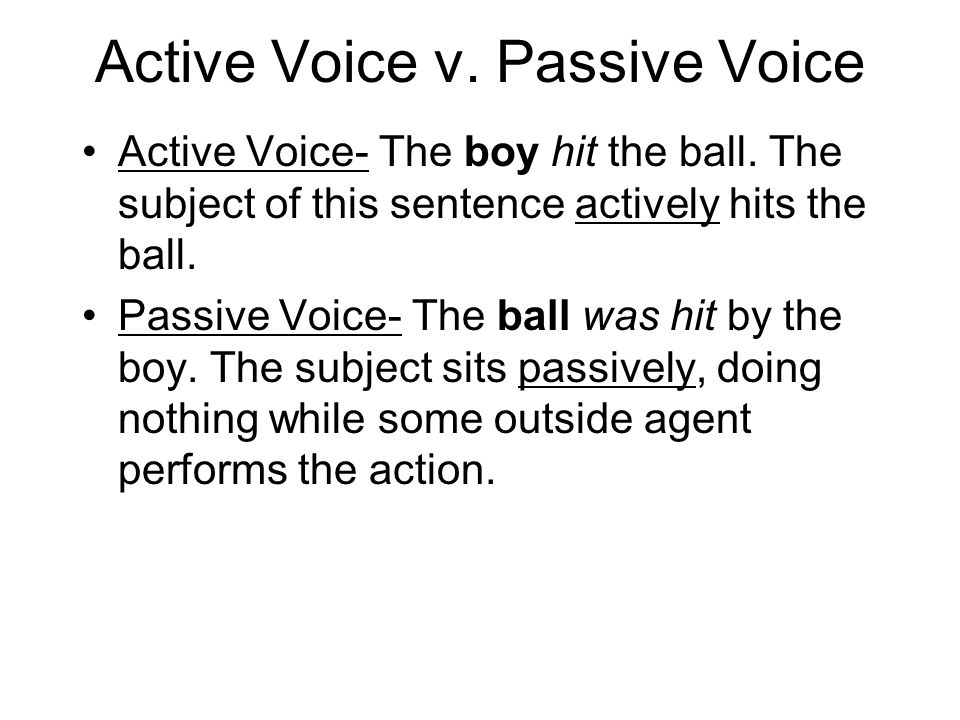 Active Voice v. Passive Voice Active Voice- The boy hit the ball. The subject of this sentence actively hits the ball. Passive Voice- The ball was hit