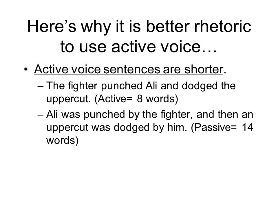 Heres why it is better rhetoric to use active voice… Active voice sentences are shorter. –The fighter punched Ali and dodged the uppercut. (Active= 8