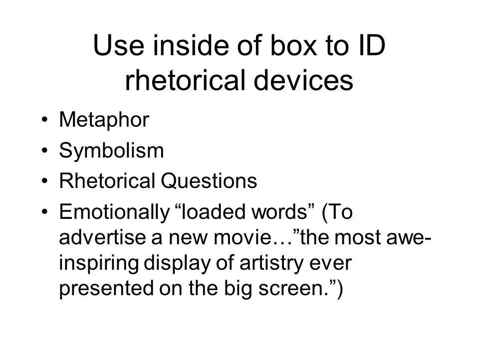 Use inside of box to ID rhetorical devices Metaphor Symbolism Rhetorical Questions Emotionally loaded words (To advertise a new movie…the most awe- in