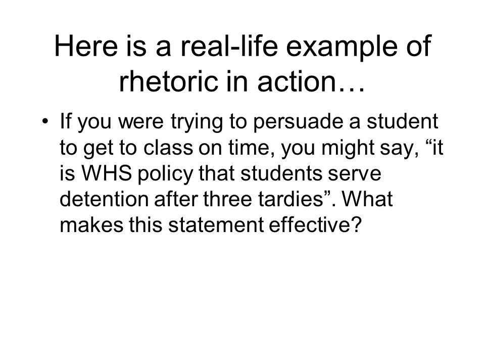 Here is a real-life example of rhetoric in action… If you were trying to persuade a student to get to class on time, you might say, it is WHS policy t