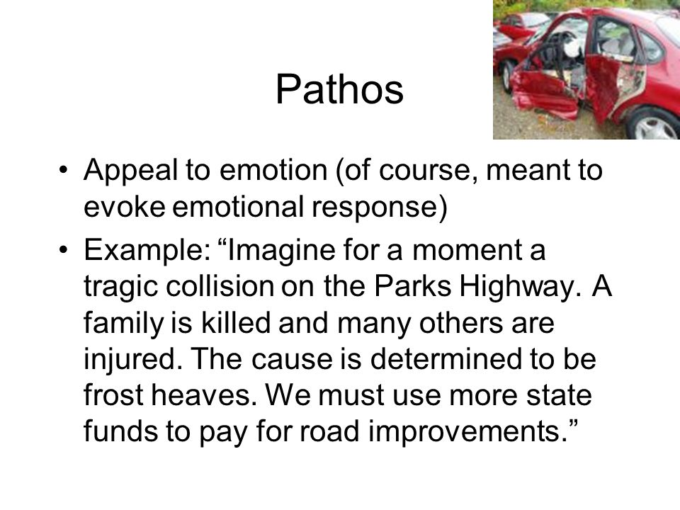 Pathos Appeal to emotion (of course, meant to evoke emotional response) Example: Imagine for a moment a tragic collision on the Parks Highway. A famil
