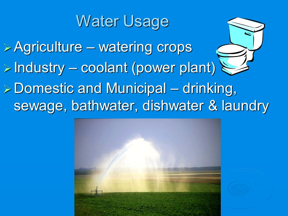 Water Usage Agriculture – watering crops Agriculture – watering crops Industry – coolant (power plant) Industry – coolant (power plant) Domestic and M