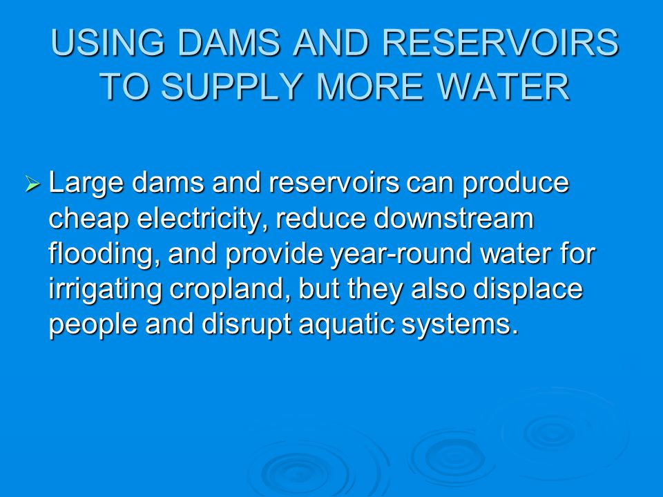 USING DAMS AND RESERVOIRS TO SUPPLY MORE WATER Large dams and reservoirs can produce cheap electricity, reduce downstream flooding, and provide year-r