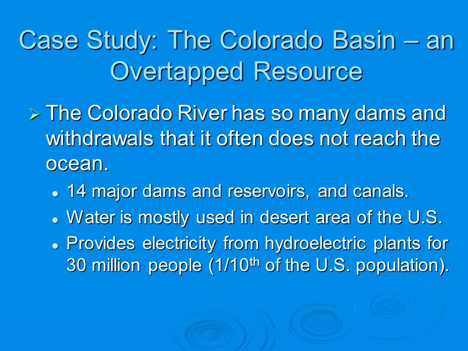 Case Study: The Colorado Basin – an Overtapped Resource The Colorado River has so many dams and withdrawals that it often does not reach the ocean. Th