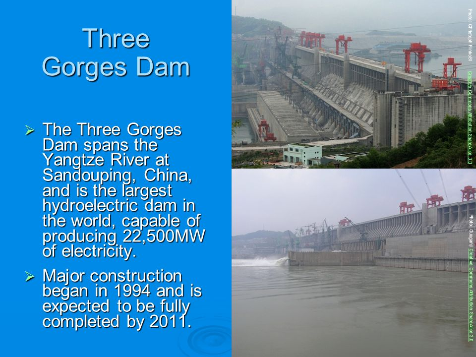 Three Gorges Dam The Three Gorges Dam spans the Yangtze River at Sandouping, China, and is the largest hydroelectric dam in the world, capable of prod