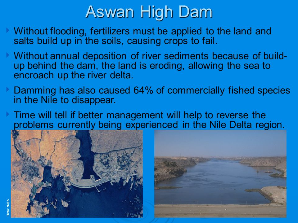 Aswan High Dam Photo: NASA Without flooding, fertilizers must be applied to the land and salts build up in the soils, causing crops to fail. Without a