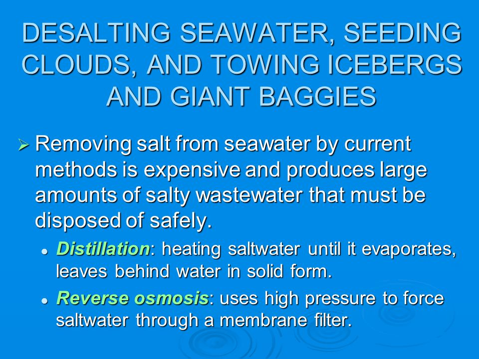 DESALTING SEAWATER, SEEDING CLOUDS, AND TOWING ICEBERGS AND GIANT BAGGIES Removing salt from seawater by current methods is expensive and produces lar